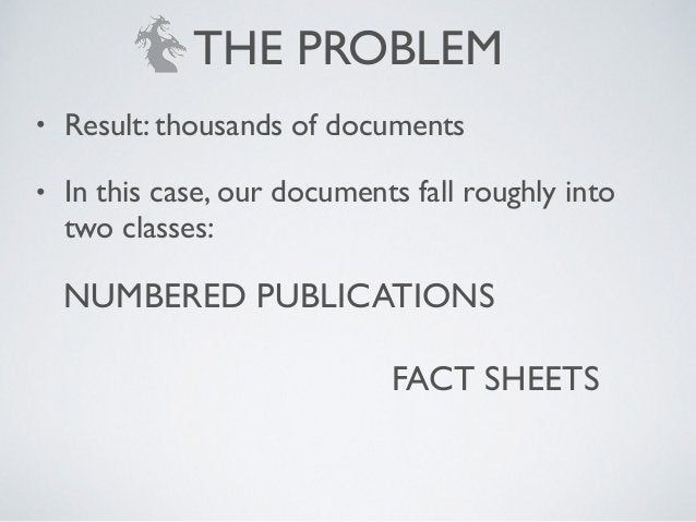 NUMBERED PUBLICATIONS FACT SHEETS THE PROBLEM • Result: thousands of documents! • In this case, our documents fall roughly...