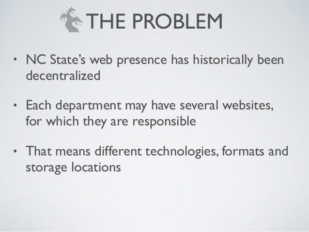 THE PROBLEM • NC State's web presence has historically been decentralized! • Each department may have several websites, fo...