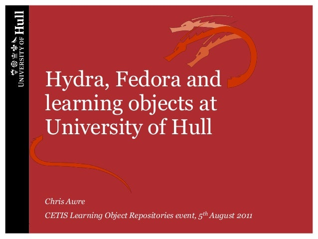 Hydra, Fedora andlearning objects atUniversity of HullChris AwreCETIS Learning Object Repositories event, 5th August 2011