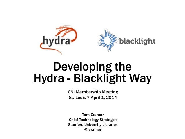 Developing the Hydra - Blacklight Way Tom Cramer Chief Technology Strategist Stanford University Libraries @tcramer CNI Me...