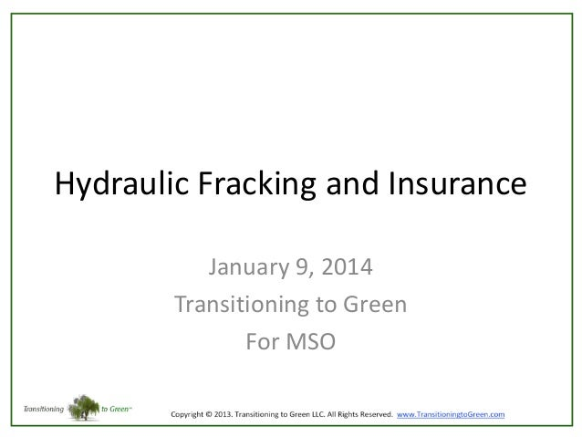 Hydraulic Fracking and Insurance January 9, 2014 Transitioning to Green For MSO