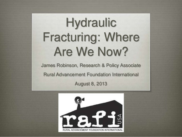 Hydraulic Fracturing: Where Are We Now? James Robinson, Research & Policy Associate Rural Advancement Foundation Internati...