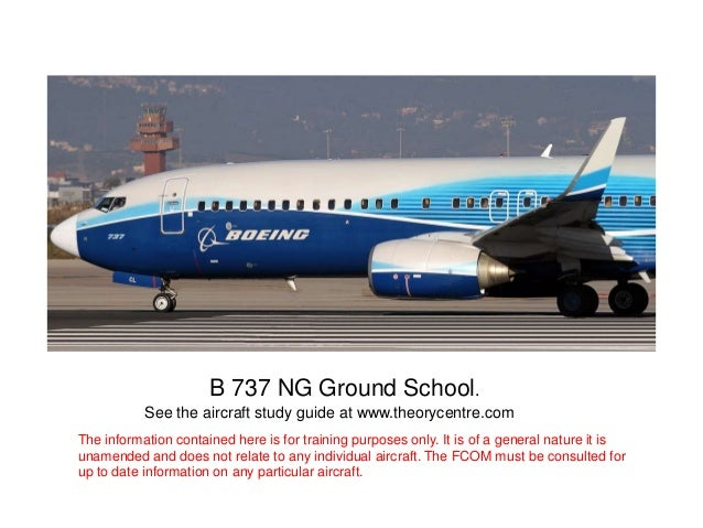 B 737 NG Ground School.See the aircraft study guide at www.theorycentre.comThe information contained here is for training ...
