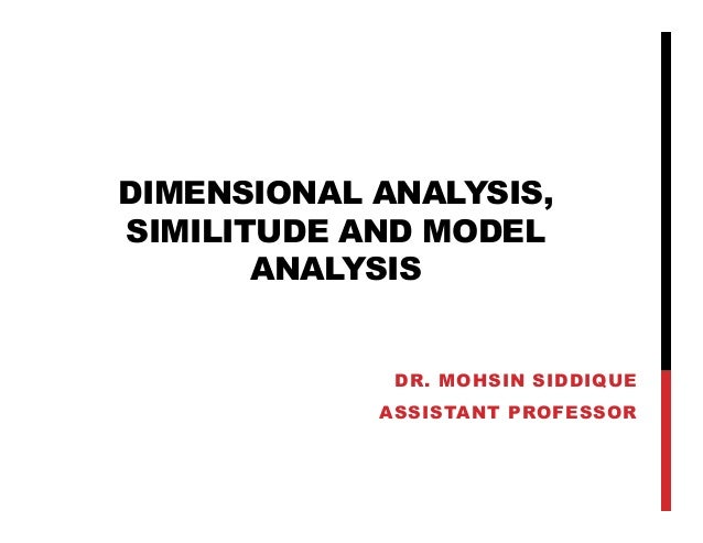 DIMENSIONAL ANALYSIS, SIMILITUDE AND MODEL ANALYSIS DR. MOHSIN SIDDIQUE ASSISTANT PROFESSOR