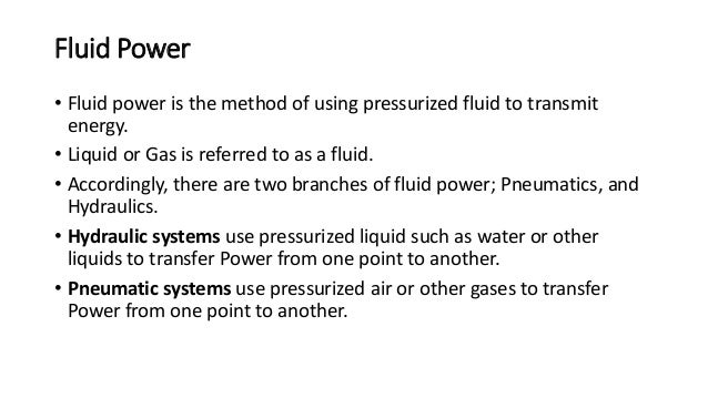 Fluid Power • Fluid power is the method of using pressurized fluid to transmit energy. • Liquid or Gas is referred to as a...