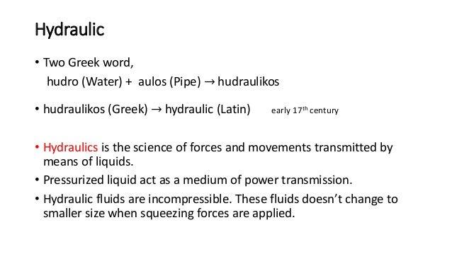 Hydraulic • Two Greek word, hudro (Water) + aulos (Pipe) → hudraulikos • hudraulikos (Greek) → hydraulic (Latin) early 17t...
