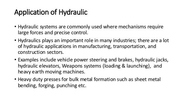 Application of Hydraulic • Hydraulic systems are commonly used where mechanisms require large forces and precise control. ...