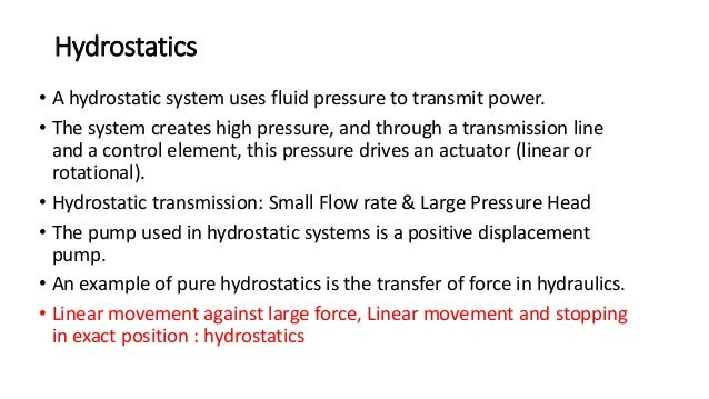 Hydrostatics • A hydrostatic system uses fluid pressure to transmit power. • The system creates high pressure, and through...