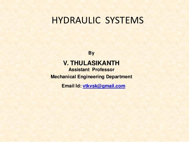 HYDRAULIC SYSTEMS By V. THULASIKANTH Assistant Professor Mechanical Engineering Department Email Id: vtkvsk@gmail.com