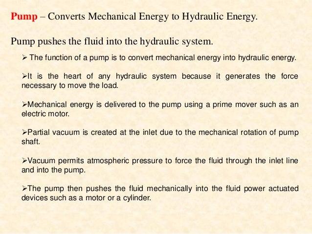 Pump – Converts Mechanical Energy to Hydraulic Energy. Pump pushes the fluid into the hydraulic system. Broad Classificati...