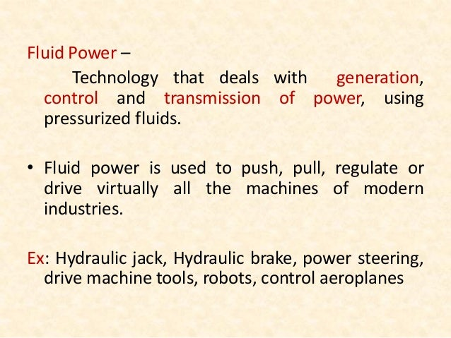 Fluid Power – Technology that deals with generation, control and transmission of power, using pressurized fluids. • Fluid ...