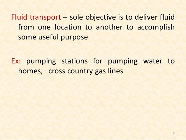 Fluid transport – sole objective is to deliver fluid from one location to another to accomplish some useful purpose Ex: pu...