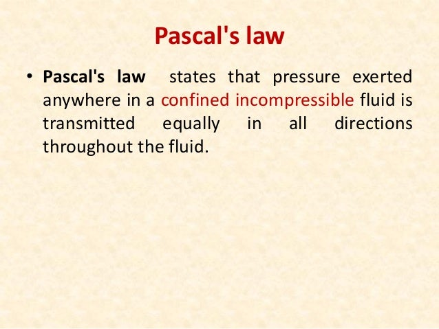 Pascal's law • Pascal's law states that pressure exerted anywhere in a confined incompressible fluid is transmitted equall...