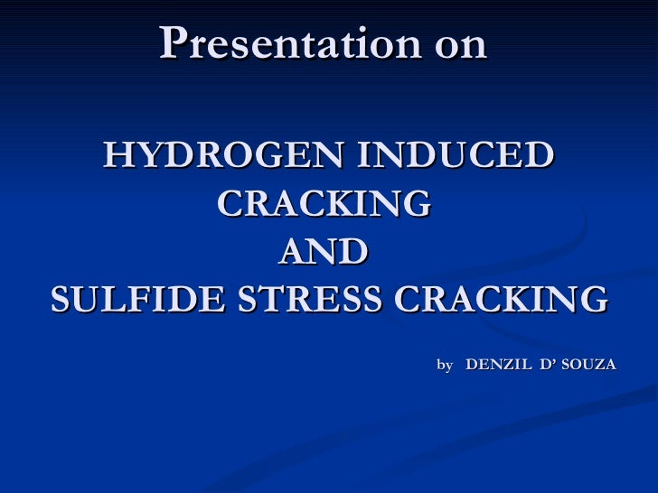 Presentation on  HYDROGEN INDUCED CRACKING  AND  SULFIDE STRESS CRACKING by   DENZIL  D' SOUZA