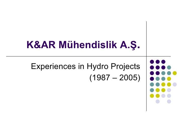 K&AR  Mühendislik A.Ş . Experience s  in Hydro Projects (1987 – 2005)