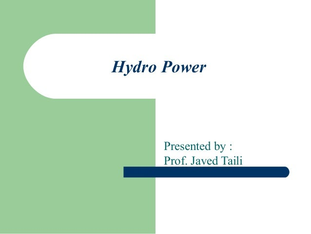 Hydro Power  Presented by : Prof. Javed Taili