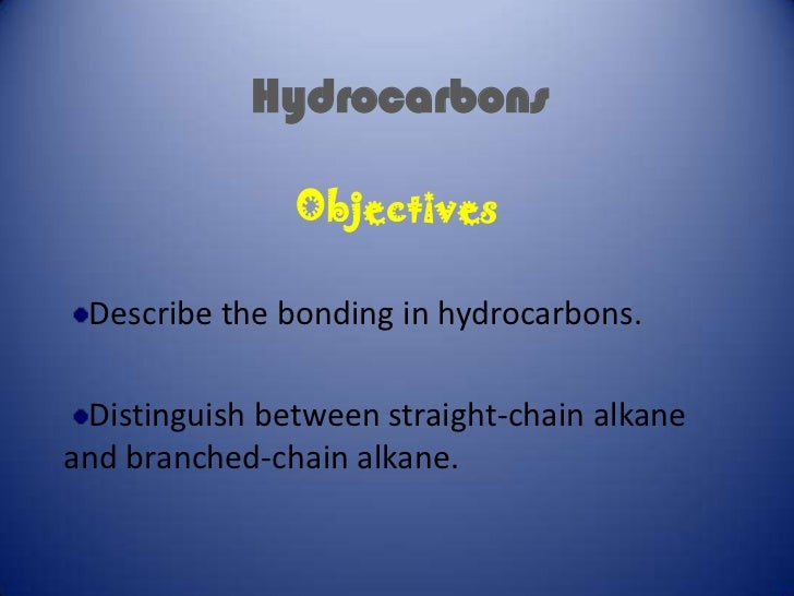 Hydrocarbons               Objectives Describe the bonding in hydrocarbons. Distinguish between straight-chain alkaneand b...