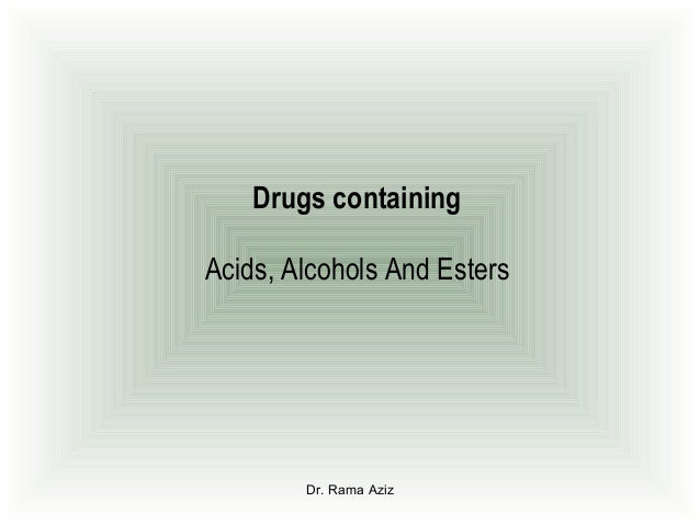 Dr. Rama AzizDrugs containingAcids, Alcohols And Esters