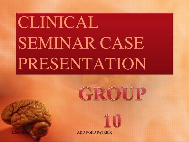CLINICAL SEMINAR CASE PRESENTATION 4/26/2014 ADU-POKU PATRICK