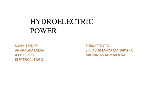 HYDROELECTRIC       POWERSUBMITTED BY      SUBMITTED TOANURADHA LAKRA    SIR ABHIMANYU MAHAPATRA0901106087        SIR RANJ...