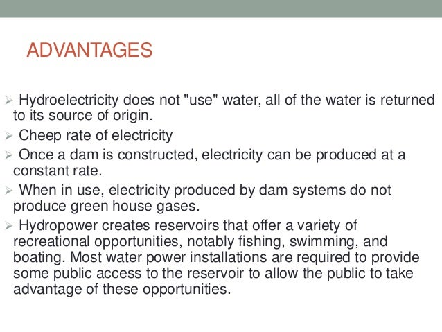 advantages and disadvantages of hydroelectric power The advantages of hydroelectric power are that it is a renewable energy source, it uses naturally flowing water and it helps to reduce greenhouse gas emissions it is.