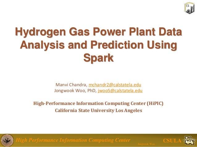 High Performance Information Computing Center Jongwook Woo CSULA Hydrogen Gas Power Plant Data Analysis and Prediction Usi...
