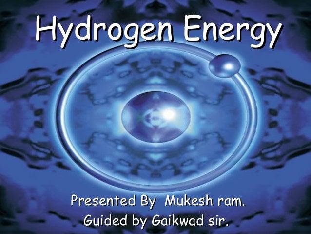 Hydrogen EnergyHydrogen Energy Presented By Mukesh ram.Presented By Mukesh ram. Guided by Gaikwad sir.Guided by Gaikwad si...