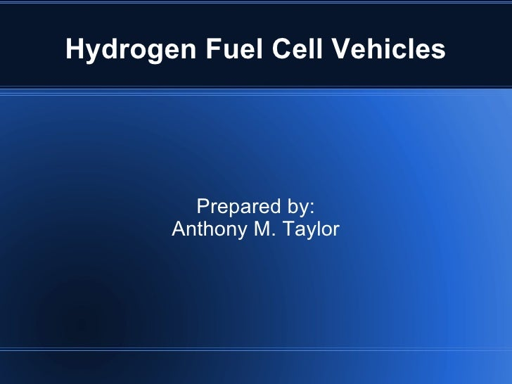 Hydrogen Fuel Cell Vehicles Prepared by: Anthony M. Taylor