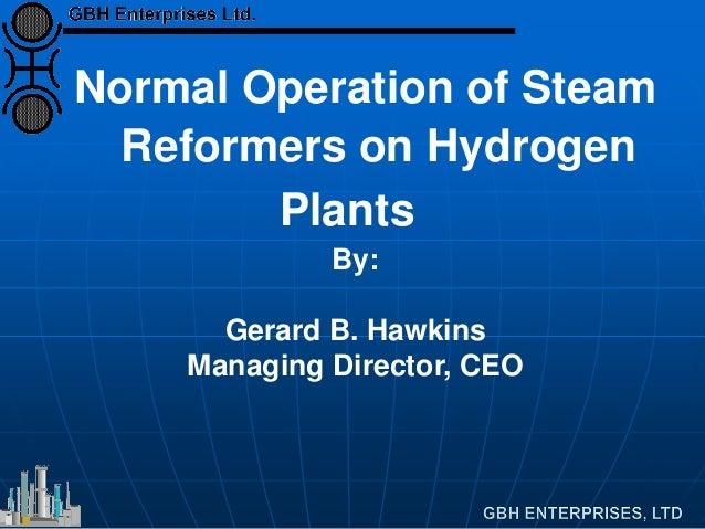 Normal Operation of Steam Reformers on Hydrogen Plants By: Gerard B. Hawkins Managing Director, CEO