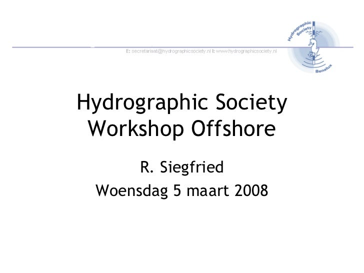Hydrographic Society Workshop Offshore R. Siegfried Woensdag 5 maart 2008