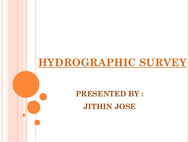 HYDROGRAPHIC SURVEY    PRESENTED BY :     JITHIN JOSE