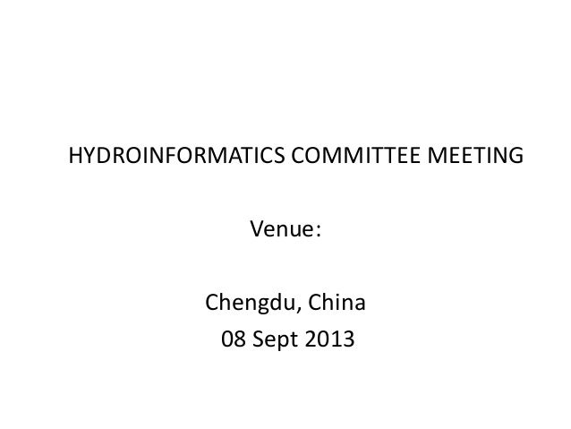 HYDROINFORMATICS COMMITTEE MEETING Venue: Chengdu, China 08 Sept 2013