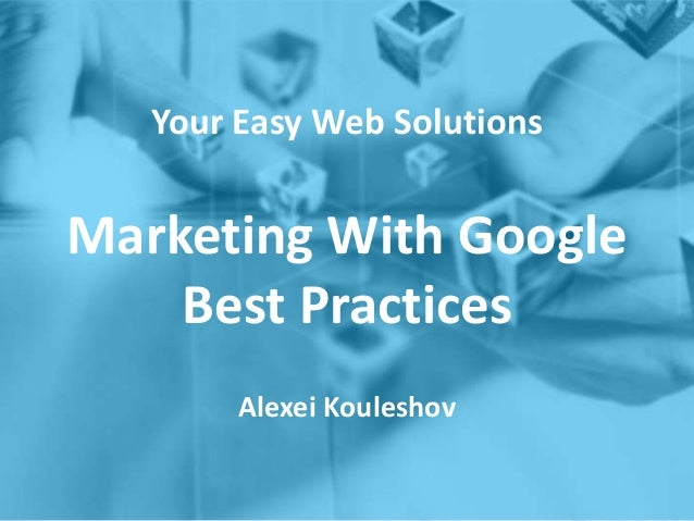 Your Easy Web Solutions Marketing With Google Best Practices Alexei Kouleshov