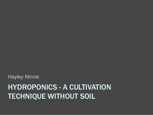 HYDROPONICS - A CULTIVATION TECHNIQUE WITHOUT SOIL Hayley Ninnis