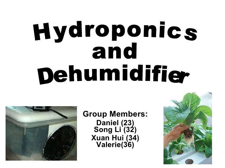 Group Members: Daniel (23) Song Li (32) Xuan Hui (34) Valerie(36) Hydroponics  and  Dehumidifier