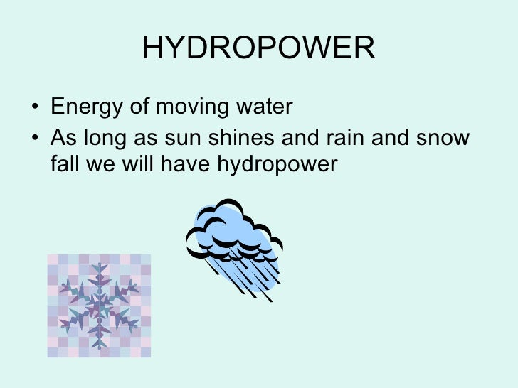 HYDROPOWER <ul><li>Energy of moving water </li></ul><ul><li>As long as sun shines and rain and snow fall we will have hydr...