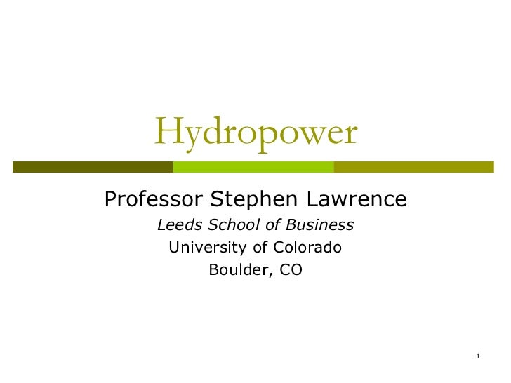 HydropowerProfessor Stephen Lawrence    Leeds School of Business     University of Colorado          Boulder, CO          ...