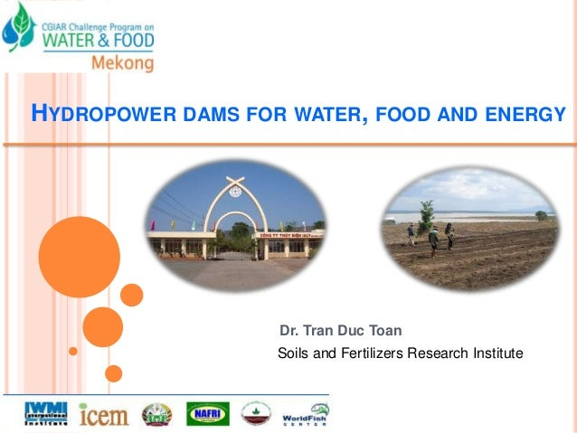 HYDROPOWER DAMS FOR WATER, FOOD AND ENERGY                   Dr. Tran Duc Toan                   Soils and Fertilizers Res...