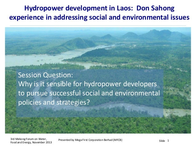 Hydropower development in Laos: Don Sahong experience in addressing social and environmental issues  Session Question: Why...