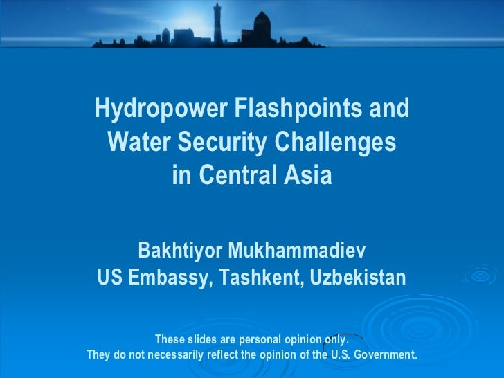 Hydropower Flashpoints and  Water Security Challenges       in Central Asia      Bakhtiyor Mukhammadiev  US Embassy, Tashk...