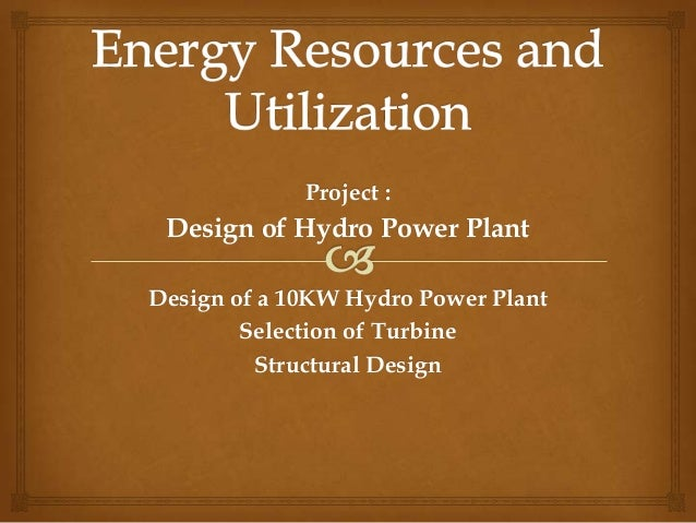 Project :Design of Hydro Power PlantDesign of a 10KW Hydro Power PlantSelection of TurbineStructural Design
