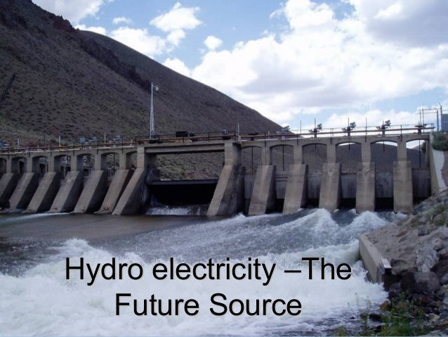 Hydro electricity –TheHydro electricity –TheFuture SourceFuture Source
