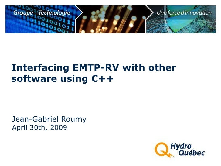 Interfacing EMTP-RV with other software using C++    Jean-Gabriel Roumy April 30th, 2009