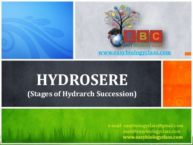 HYDROSERE (Stages of Hydrarch Succession) e-mail: easybiologyclass@gmail.com mail@easybiologyclass.com www.easybiologyclas...