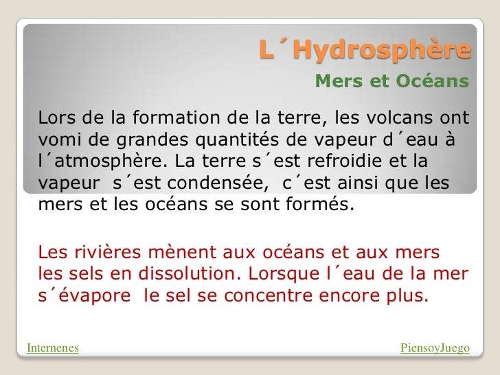 L´Hydrosphère                                 Mers et Océans  Lors de la formation de la terre, les volcans ont  vomi de g...