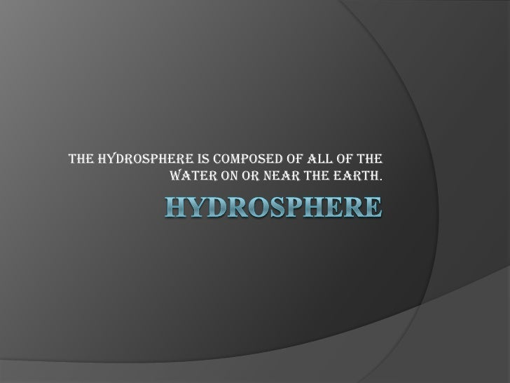 Hydrosphere<br />The hydrosphere is composed of all of the water on or near the earth. <br />