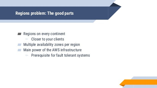 Regions problem: The good parts ▰ Regions on every continent ▻ Closer to your clients ▰ Multiple availability zones per re...