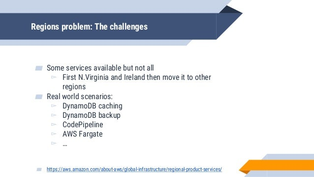 Regions problem: The challenges ▰ Some services available but not all ▻ First N.Virginia and Ireland then move it to other...