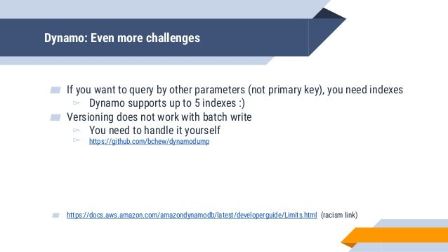 Dynamo: Even more challenges ▰ If you want to query by other parameters (not primary key), you need indexes ▻ Dynamo suppo...