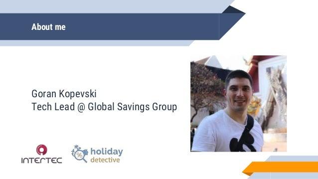 About me Goran Kopevski Tech Lead @ Global Savings Group